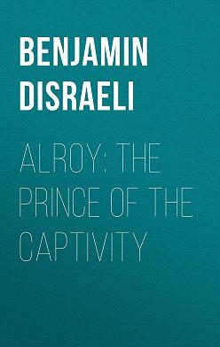 Benjamin Disraeli - Alroy: The Prince of the Captivity