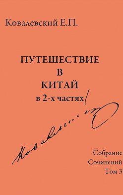 Егор Ковалевский - Собрание сочинений. Том 3. Путешествие в Китай в 2-х частях
