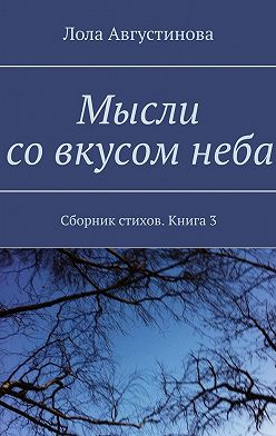 Лола Августинова - Мысли совкусомнеба. Сборник стихов. Книга3
