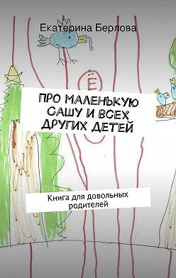 Екатерина Берлова - Про маленькую Сашу и всех других детей