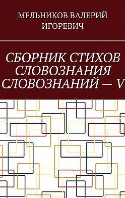 Валерий Мельников - СБОРНИК СТИХОВ СЛОВОЗНАНИЯ СЛОВОЗНАНИЙ–V