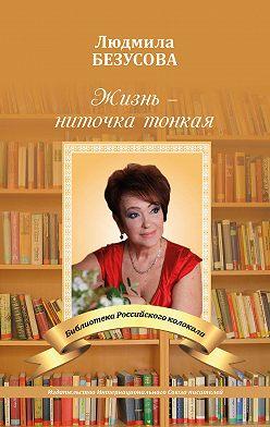 Людмила Безусова - Жизнь – ниточка тонкая
