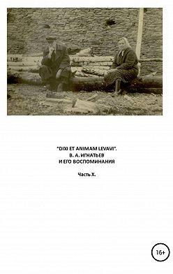 Василий Игнатьев - «Dixi et animam levavi». В.А. Игнатьев и его воспоминания. Часть X