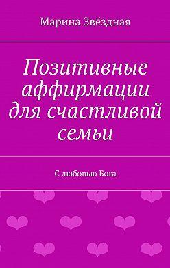 Марина Звёздная - Позитивные аффирмации для счастливой семьи. СлюбовьюБога