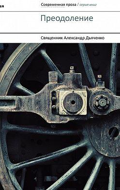 Александр Дьяченко - Преодоление (сборник)