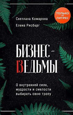 Светлана Комарова - Бизнес-ведьмы. О внутренней силе, мудрости и смелости выбирать свою тропу