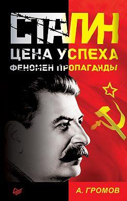 Алекс Бертран Громов - Сталин. Цена успеха, феномен пропаганды