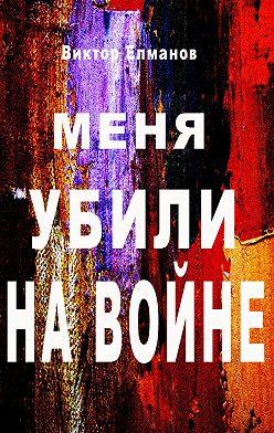 Виктор Елманов - Меня убили на войне