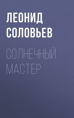 Леонид Соловьев - Солнечный мастер