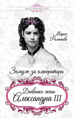 Мария Романова - Замуж за императора. Дневники жены Александра III