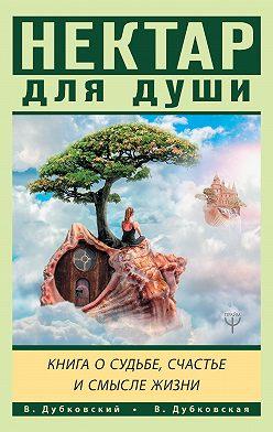 Владимир Дубковский - Нектар для души. Книга о судьбе, счастье и смысле жизни