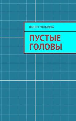 Вадим Молодых - Пустые головы