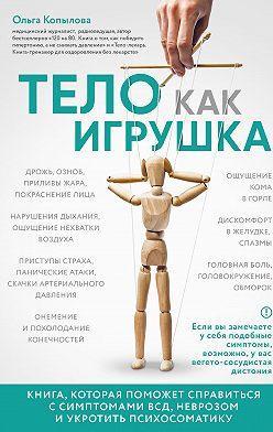 Ольга Копылова - Тело как игрушка. Книга, которая поможет справиться с симптомами ВСД, неврозом и укротить психосоматику