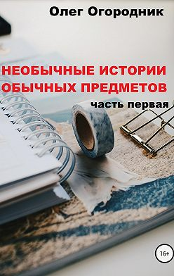 Олег Огородник - Необычные истории обычных предметов. Часть первая