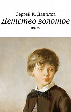 Сергей Данилов - Детство золотое. Повесть