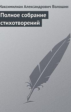 Максимилиан Волошин - Полное собрание стихотворений