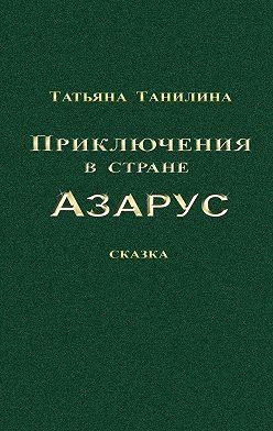 Татьяна Танилина - Приключения встране Азарус. Сказка