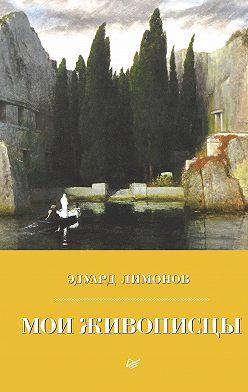 Эдуард Лимонов - Мои живописцы
