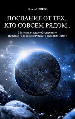 Б. Алешков - Послание оттех, кто совсем рядом… Математическое обеспечение новейшего технологического развития Земли