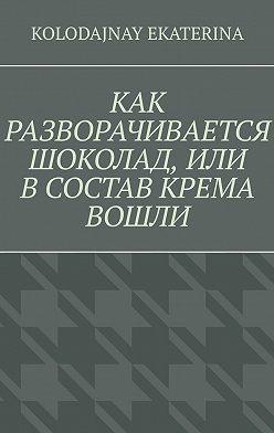 Ekaterina Kolodajnay - Как разворачивается шоколад, или В состав крема вошли