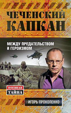 Игорь Прокопенко - Чеченский капкан: между предательством и героизмом