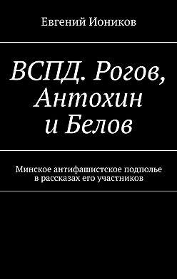 Евгений Иоников - ВСПД. Рогов, Антохин иБелов. Минское антифашистское подполье врассказах его участников