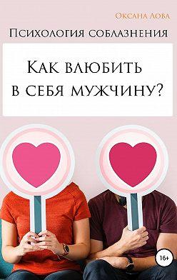Оксана Лова - Психология соблазнения. Как влюбить в себя мужчину?