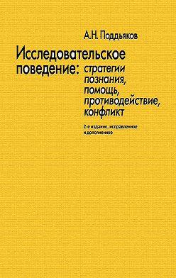 Александр Поддьяков - Исследовательское поведение. Стратегии познания, помощь, противодействие, конфликт