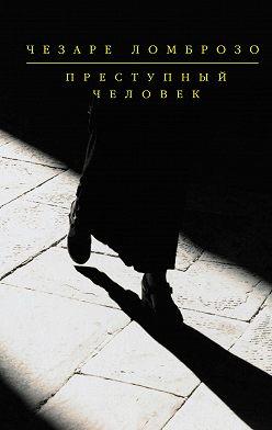 Чезаре Ломброзо - Преступный человек (сборник)