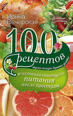 Ирина Вечерская - 100 рецептов восстанавливающего питания после простуды. Вкусно, полезно, душевно, целебно