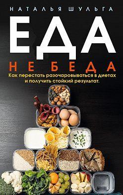 Наталья Шульга - Еда не беда. Как перестать разочаровываться в диетах и получить стойкий результат