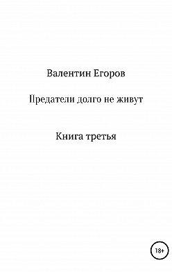Валентин Егоров - Предатели долго не живут. Книга третья