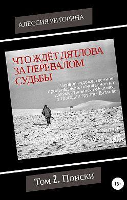 Алессия Риторина - Что ждёт Дятлова за перевалом судьбы. Том 2. Поиски