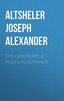 Joseph Altsheler - The Candidate: A Political Romance