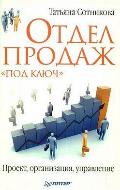 Татьяна Сотникова - Отдел продаж «под ключ». Проект, организация, управление
