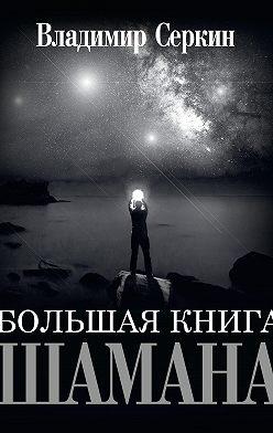 Владимир Серкин - Большая книга Шамана