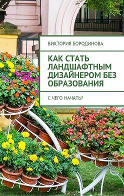 Виктория Бородинова - Как стать ландшафтным дизайнеромбез образования. Счего начать?