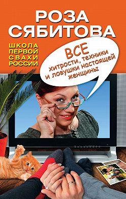 Роза Сябитова - Все хитрости, техники и ловушки настоящей женщины