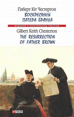 Гилберт Кит Честертон - Воскресіння патера Брауна = The Resurrection of Father Brown