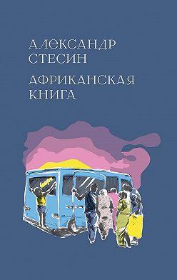 Александр Стесин - Африканская книга