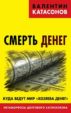 Валентин Катасонов - Смерть денег. Куда ведут мир «хозяева денег». Метаморфозы долгового капитализма