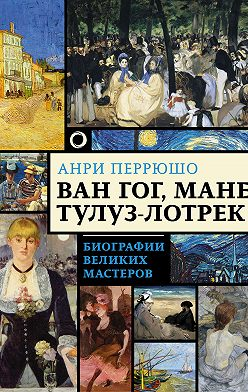 Анри Перрюшо - Ван Гог, Мане, Тулуз-Лотрек