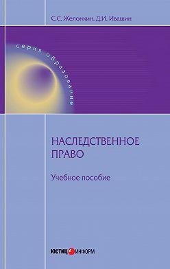 Денис Ивашин - Наследственное право: учебное пособие