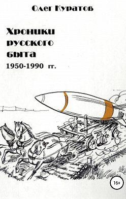 Олег Куратов - Хроники русского быта. 1950-1990 гг