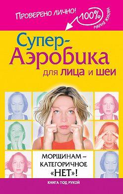 Мария Жукова - Супер-аэробика для лица и шеи. Морщинам – категоричное «нет»!