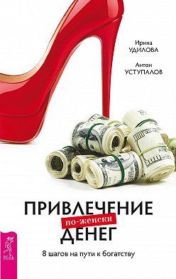 Ирина Удилова - Привлечение денег по-женски. 8шагов на пути к богатству