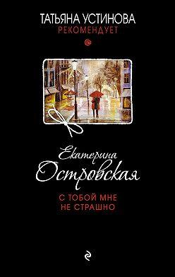 Екатерина Островская - С тобой мне не страшно