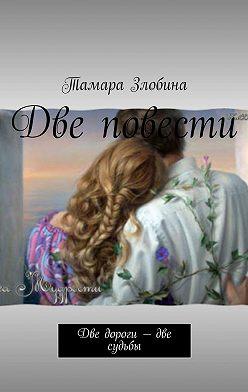 Тамара Злобина - Две повести. Две дороги– две судьбы