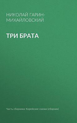 Николай Гарин-Михайловский - Три брата