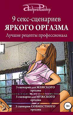 Андрей Райдер - 9 секс-сценариев яркого оргазма. Лучшие рецепты профессионала